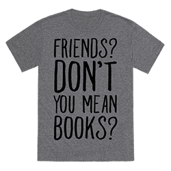 Friends? Don't You Mean Books? shirt